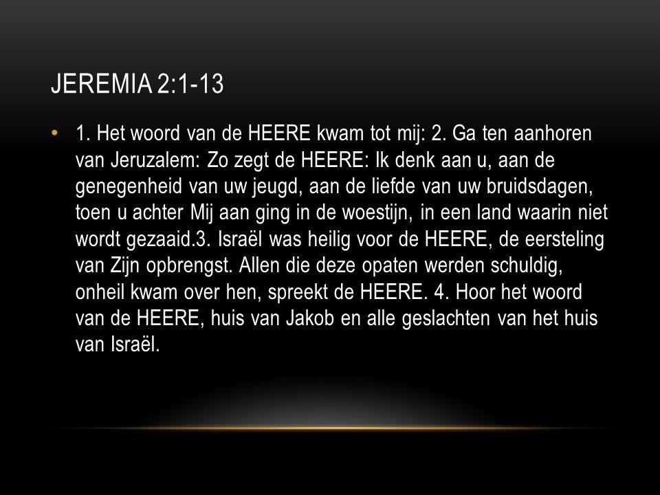 JEREMIA 2:1-13 1. Het woord van de HEERE kwam tot mij: 2.