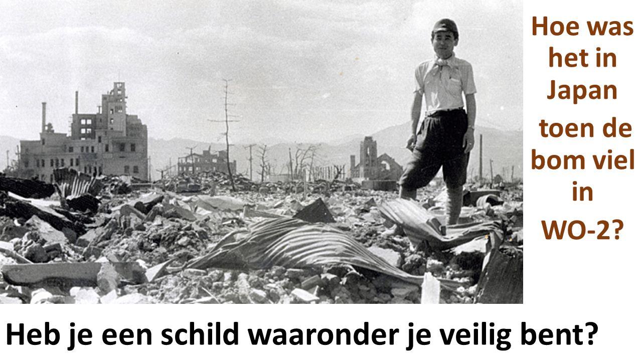 Heb je een schild waaronder je veilig bent? Hoe was het in Japan toen de bom viel in WO-2?