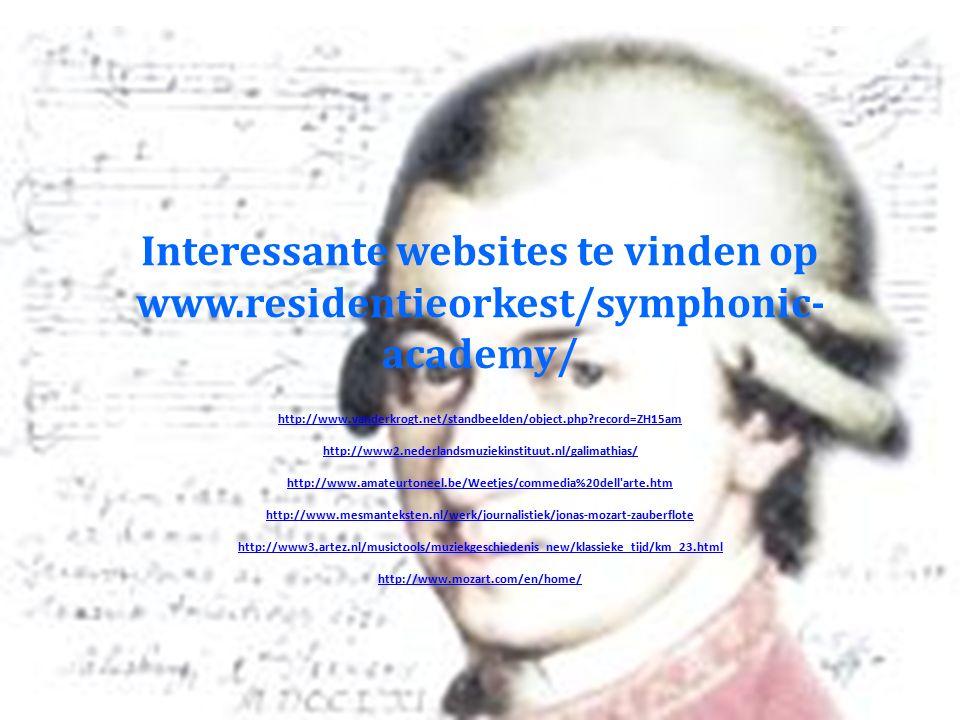 Interessante websites te vinden op www.residentieorkest/symphonic- academy/ http://www.vanderkrogt.net/standbeelden/object.php record=ZH15am http://www2.nederlandsmuziekinstituut.nl/galimathias/ http://www.amateurtoneel.be/Weetjes/commedia%20dell arte.htm http://www.mesmanteksten.nl/werk/journalistiek/jonas-mozart-zauberflote http://www3.artez.nl/musictools/muziekgeschiedenis_new/klassieke_tijd/km_23.html http://www.mozart.com/en/home/