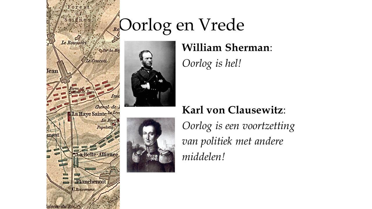 Oorlog en Vrede William Sherman : Oorlog is hel! Karl von Clausewitz : Oorlog is een voortzetting van politiek met andere middelen!