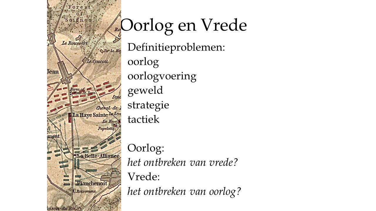 Oorlog en Vrede Definitieproblemen: oorlog oorlogvoering geweld strategie tactiek Oorlog: het ontbreken van vrede? Vrede: het ontbreken van oorlog?