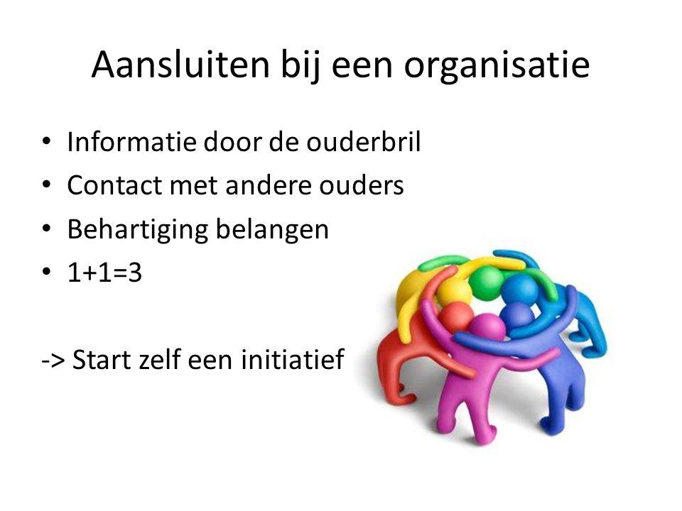 Aansluiten bij een organisatie Informatie door de ouderbril Contact met andere ouders Behartiging belangen 1+1=3 -> Start zelf een initiatief