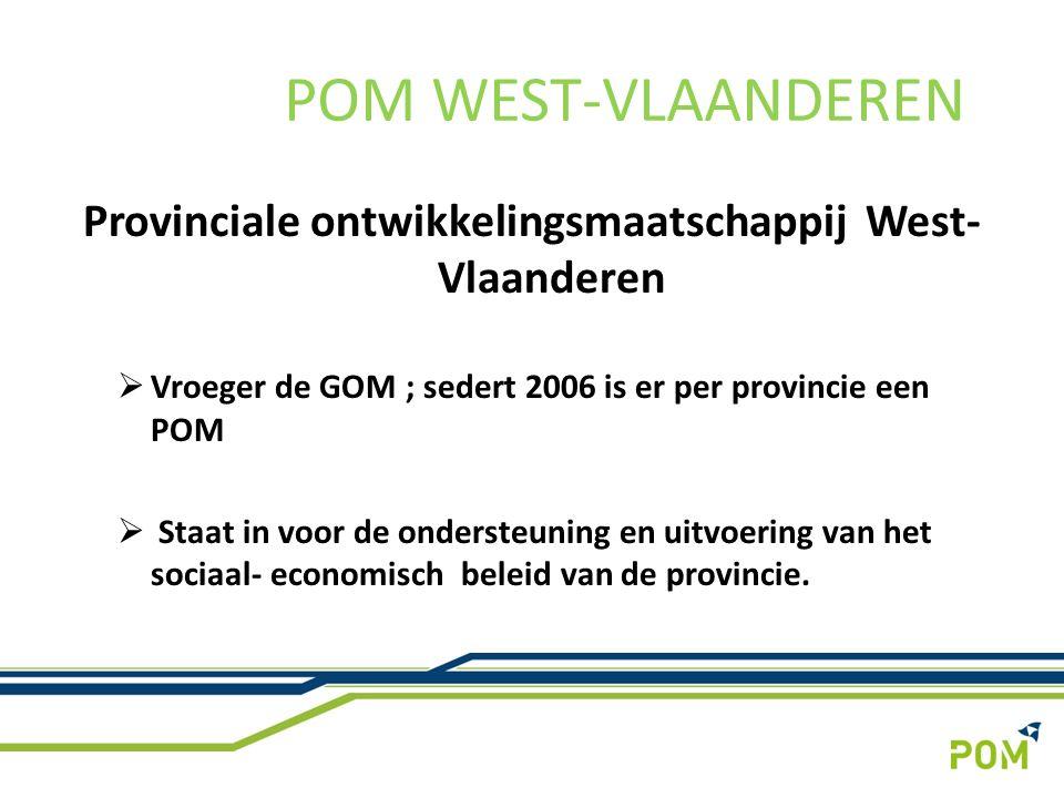 Provinciale ontwikkelingsmaatschappij West- Vlaanderen  Vroeger de GOM ; sedert 2006 is er per provincie een POM  Staat in voor de ondersteuning en uitvoering van het sociaal- economisch beleid van de provincie.
