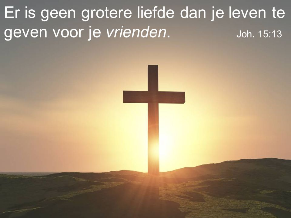 Er is geen grotere liefde dan je leven te geven voor je vrienden. Joh. 15:13