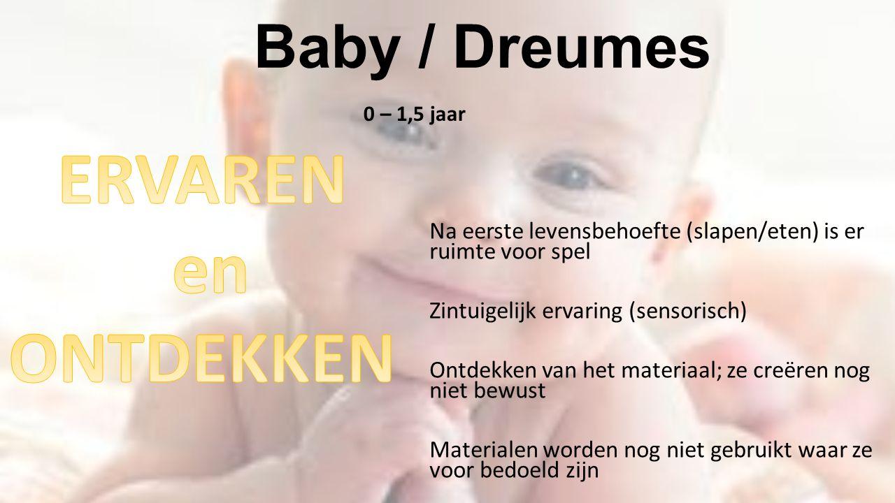 Baby / Dreumes 0 – 1,5 jaar Na eerste levensbehoefte (slapen/eten) is er ruimte voor spel Zintuigelijk ervaring (sensorisch) Ontdekken van het materia