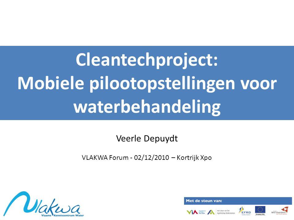 Cleantechproject: Mobiele pilootopstellingen voor waterbehandeling Veerle Depuydt VLAKWA Forum - 02/12/2010 – Kortrijk Xpo