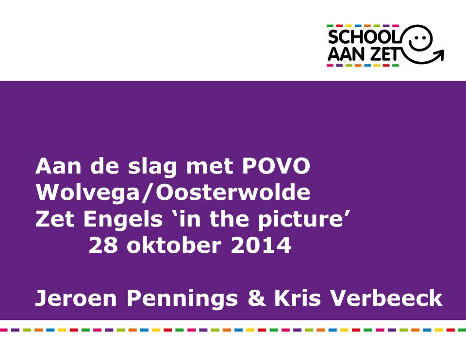 Aan de slag met POVO Wolvega/Oosterwolde Zet Engels 'in the picture' 28 oktober 2014 Jeroen Pennings & Kris Verbeeck