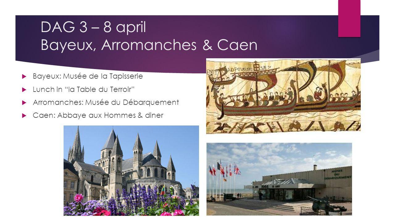 DAG 3 – 8 april Bayeux, Arromanches & Caen  Bayeux: Musée de la Tapisserie  Lunch in la Table du Terroir  Arromanches: Musée du Débarquement  Caen: Abbaye aux Hommes & diner