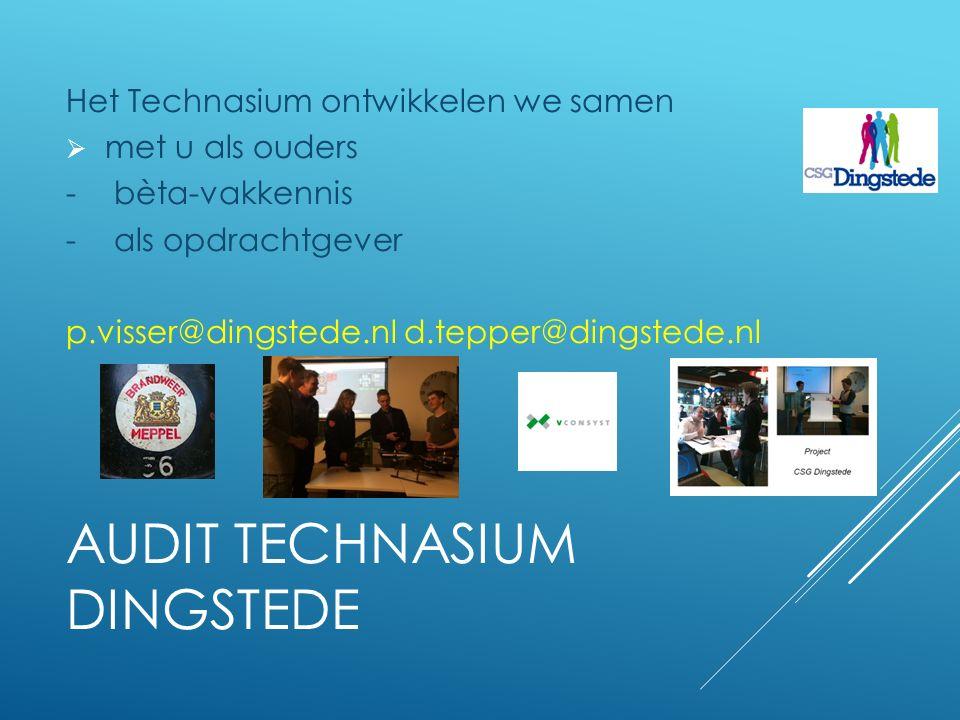 AUDIT TECHNASIUM DINGSTEDE Het Technasium ontwikkelen we samen  met u als ouders -bèta-vakkennis -als opdrachtgever p.visser@dingstede.nl d.tepper@dingstede.nl