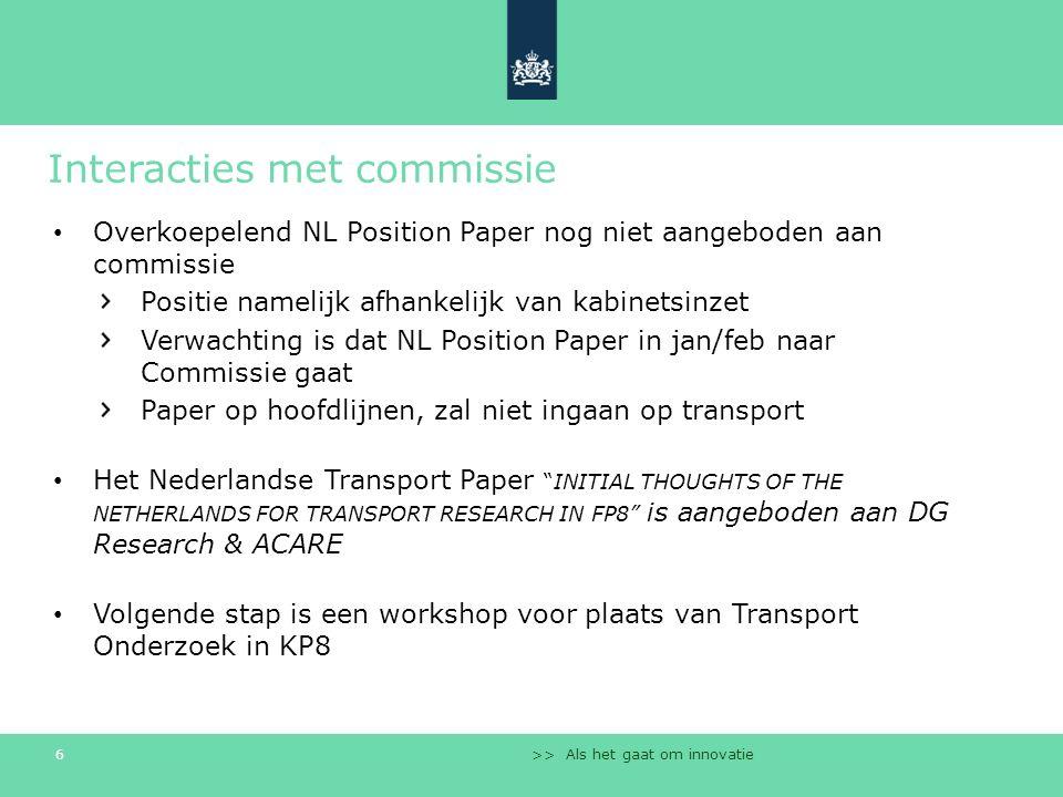 >> Als het gaat om innovatie 6 Interacties met commissie Overkoepelend NL Position Paper nog niet aangeboden aan commissie Positie namelijk afhankelijk van kabinetsinzet Verwachting is dat NL Position Paper in jan/feb naar Commissie gaat Paper op hoofdlijnen, zal niet ingaan op transport Het Nederlandse Transport Paper INITIAL THOUGHTS OF THE NETHERLANDS FOR TRANSPORT RESEARCH IN FP8 is aangeboden aan DG Research & ACARE Volgende stap is een workshop voor plaats van Transport Onderzoek in KP8