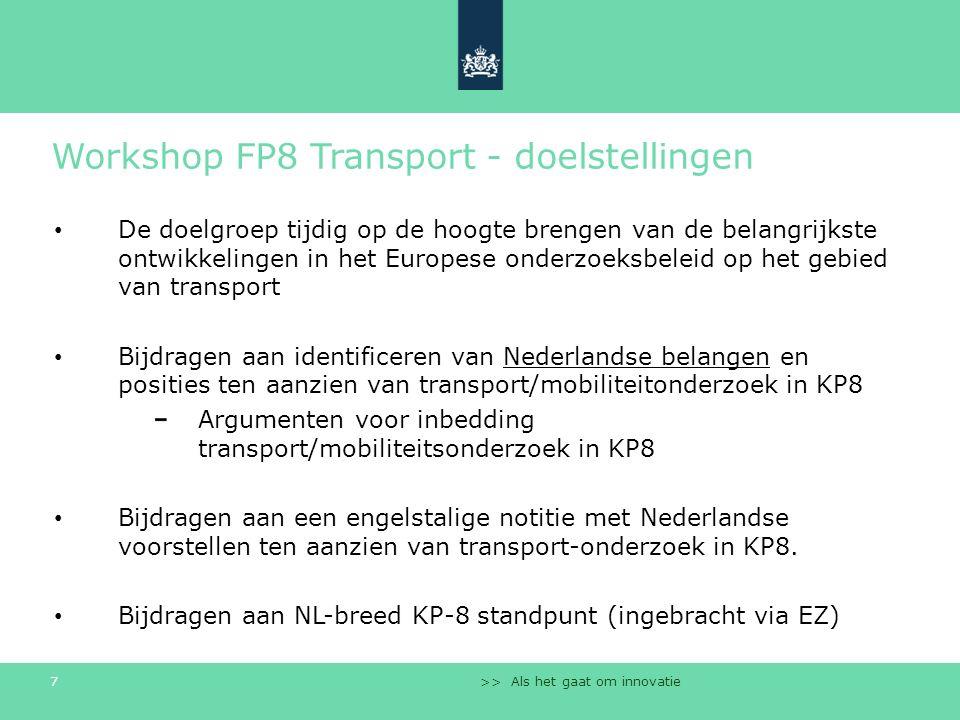 >> Als het gaat om innovatie 7 Workshop FP8 Transport - doelstellingen De doelgroep tijdig op de hoogte brengen van de belangrijkste ontwikkelingen in het Europese onderzoeksbeleid op het gebied van transport Bijdragen aan identificeren van Nederlandse belangen en posities ten aanzien van transport/mobiliteitonderzoek in KP8 Argumenten voor inbedding transport/mobiliteitsonderzoek in KP8 Bijdragen aan een engelstalige notitie met Nederlandse voorstellen ten aanzien van transport-onderzoek in KP8.