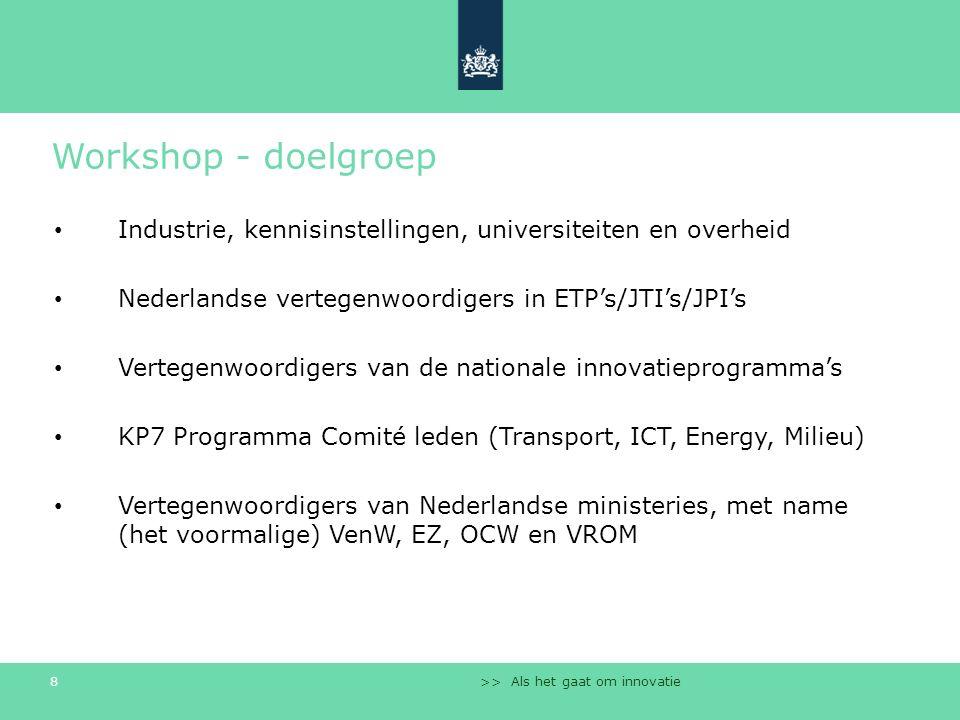 >> Als het gaat om innovatie 8 Workshop - doelgroep Industrie, kennisinstellingen, universiteiten en overheid Nederlandse vertegenwoordigers in ETP's/JTI's/JPI's Vertegenwoordigers van de nationale innovatieprogramma's KP7 Programma Comité leden (Transport, ICT, Energy, Milieu) Vertegenwoordigers van Nederlandse ministeries, met name (het voormalige) VenW, EZ, OCW en VROM