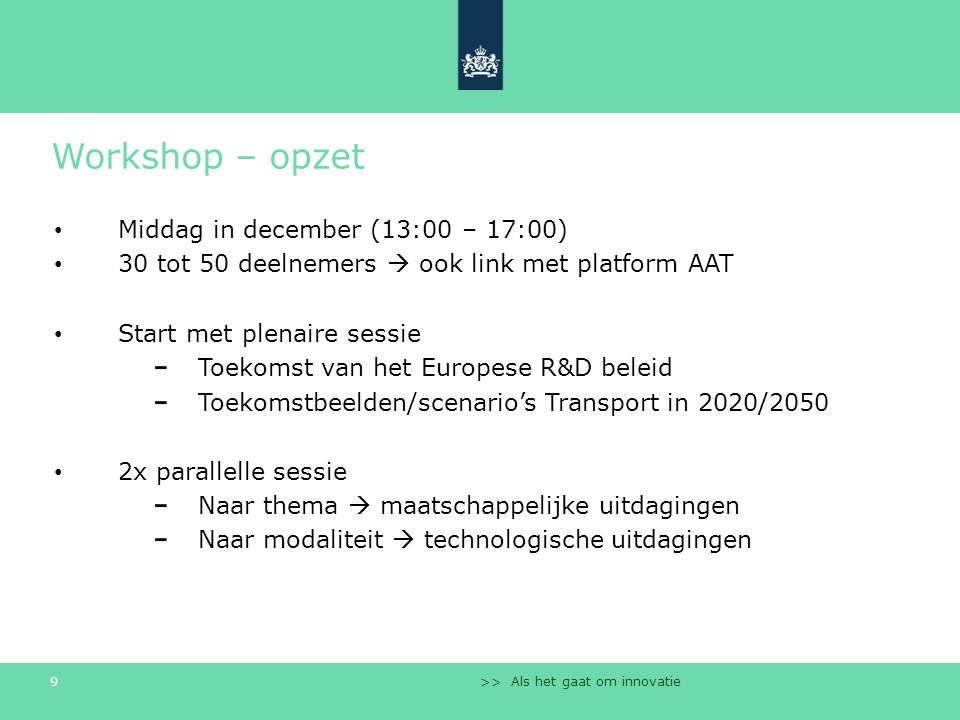 >> Als het gaat om innovatie 9 Workshop – opzet Middag in december (13:00 – 17:00) 30 tot 50 deelnemers  ook link met platform AAT Start met plenaire sessie Toekomst van het Europese R&D beleid Toekomstbeelden/scenario's Transport in 2020/2050 2x parallelle sessie Naar thema  maatschappelijke uitdagingen Naar modaliteit  technologische uitdagingen