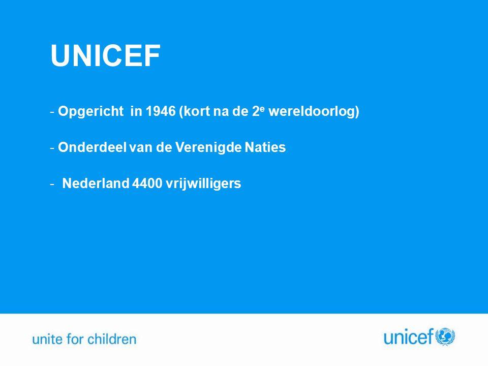 UNICEF - Opgericht in 1946 (kort na de 2 e wereldoorlog) - Onderdeel van de Verenigde Naties - Nederland 4400 vrijwilligers