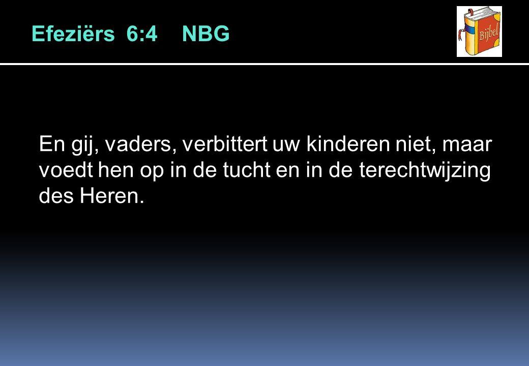 Efeziërs 6:4 NBG En gij, vaders, verbittert uw kinderen niet, maar voedt hen op in de tucht en in de terechtwijzing des Heren.
