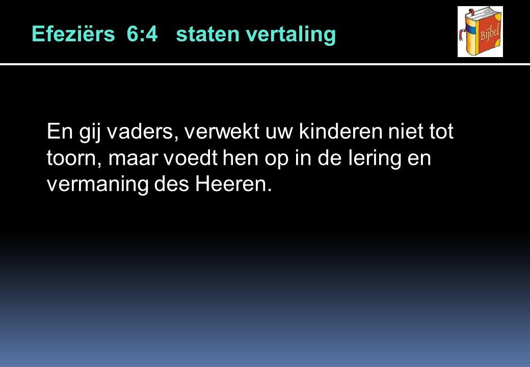 Efeziërs 6:4 staten vertaling En gij vaders, verwekt uw kinderen niet tot toorn, maar voedt hen op in de lering en vermaning des Heeren.