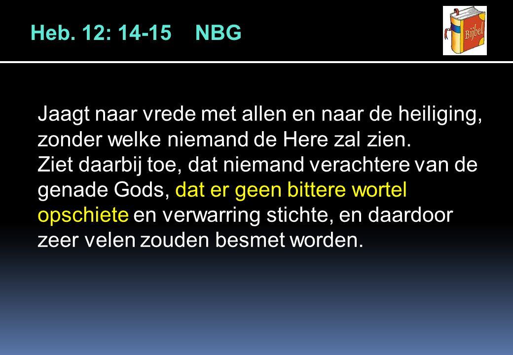 Heb. 12: 14-15 NBG Jaagt naar vrede met allen en naar de heiliging, zonder welke niemand de Here zal zien. Ziet daarbij toe, dat niemand verachtere va