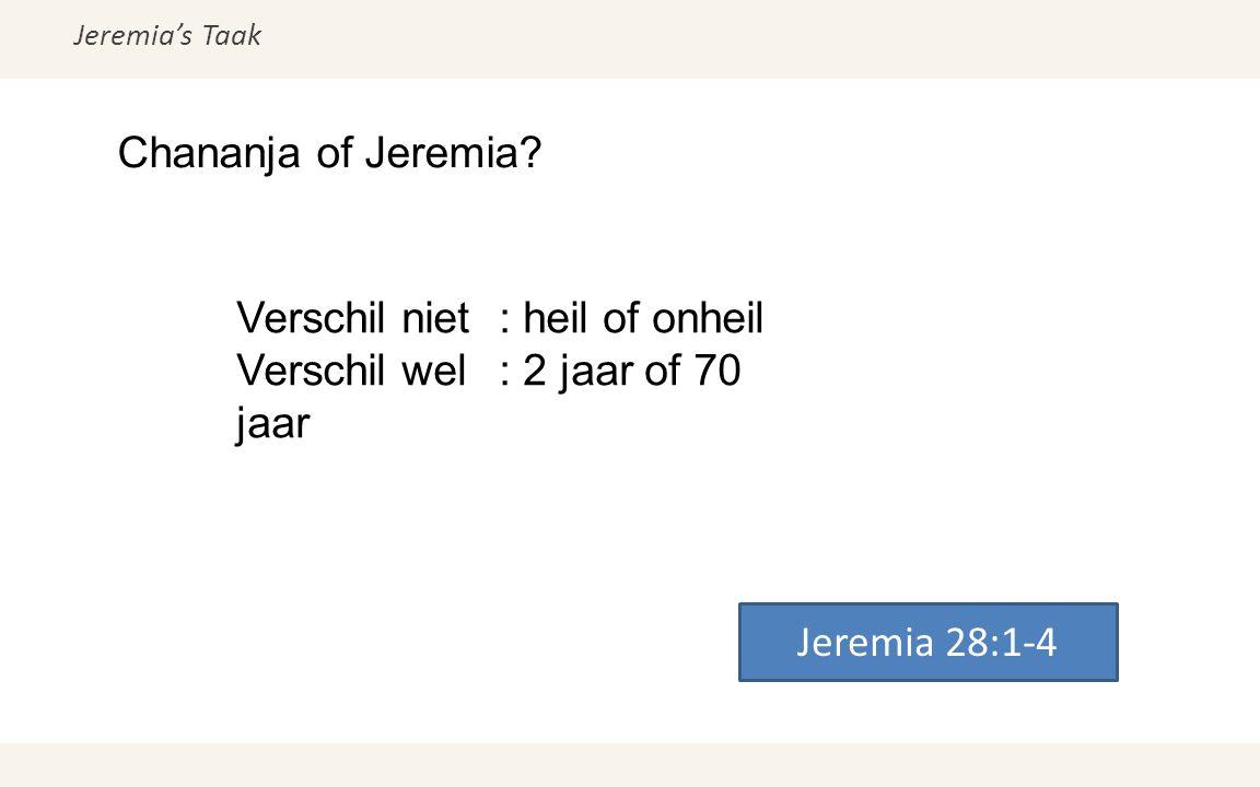Jeremia's Taak Chananja of Jeremia? Jeremia 28:1-4 Verschil niet: heil of onheil Verschil wel: 2 jaar of 70 jaar