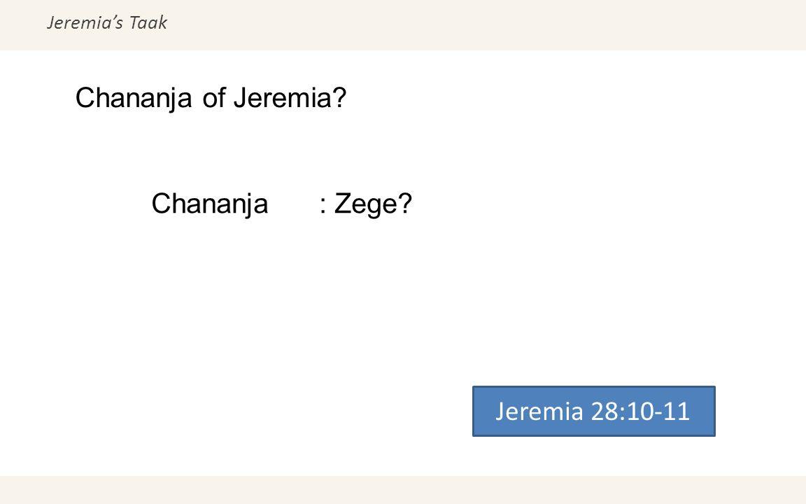 Jeremia's Taak Chananja of Jeremia? Jeremia 28:10-11 Chananja: Zege?