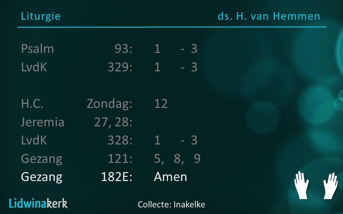 Liturgie ds. H. van Hemmen Collecte: Inakelke Psalm93:1- 3 LvdK329:1- 3 H.C. Zondag:12 Jeremia27, 28: LvdK328:1- 3 Gezang121:5, 8, 9 Gezang182E:Amen