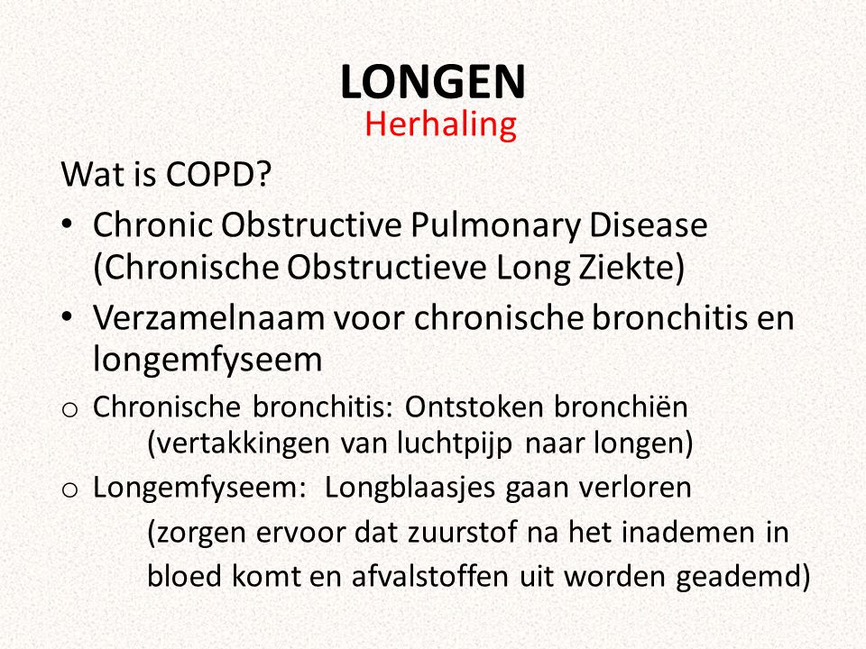 LONGEN Herhaling Wat is COPD? Chronic Obstructive Pulmonary Disease (Chronische Obstructieve Long Ziekte) Verzamelnaam voor chronische bronchitis en l