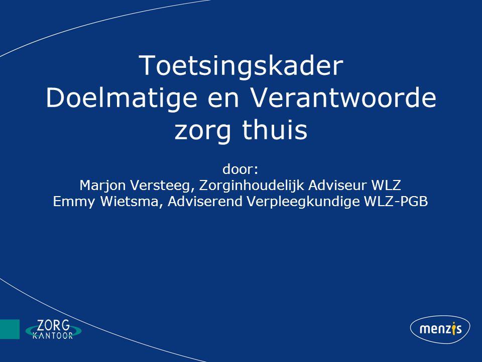 Toetsingskader Doelmatige en Verantwoorde zorg thuis door: Marjon Versteeg, Zorginhoudelijk Adviseur WLZ Emmy Wietsma, Adviserend Verpleegkundige WLZ-