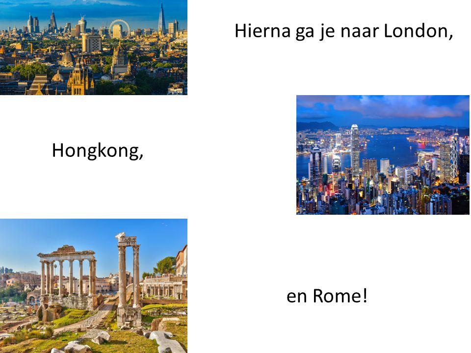 Hierna ga je naar London, Hongkong, en Rome!