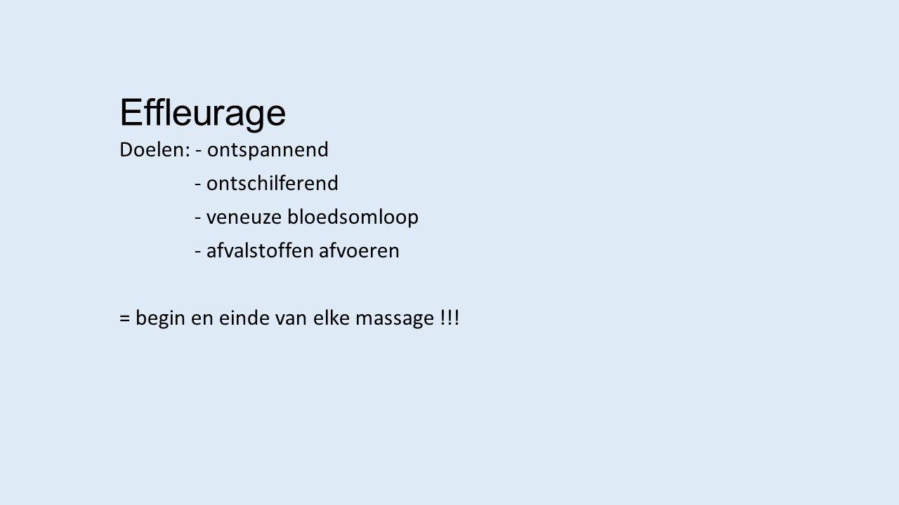 Effleurage Doelen: - ontspannend - ontschilferend - veneuze bloedsomloop - afvalstoffen afvoeren = begin en einde van elke massage !!!
