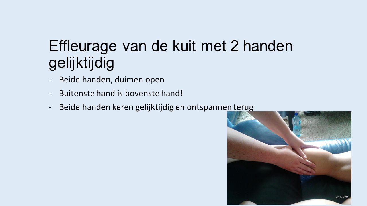 Effleurage van de kuit met 2 handen gelijktijdig -Beide handen, duimen open -Buitenste hand is bovenste hand! -Beide handen keren gelijktijdig en onts