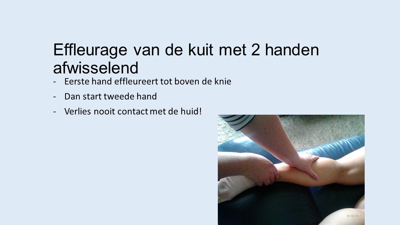 Effleurage van de kuit met 2 handen afwisselend -Eerste hand effleureert tot boven de knie -Dan start tweede hand -Verlies nooit contact met de huid!