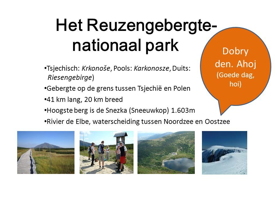 Het Reuzengebergte- nationaal park Tsjechisch: Krkonoše, Pools: Karkonosze, Duits: Riesengebirge) Gebergte op de grens tussen Tsjechië en Polen 41 km lang, 20 km breed Hoogste berg is de Snezka (Sneeuwkop) 1.603m Rivier de Elbe, waterscheiding tussen Noordzee en Oostzee Dobry den.