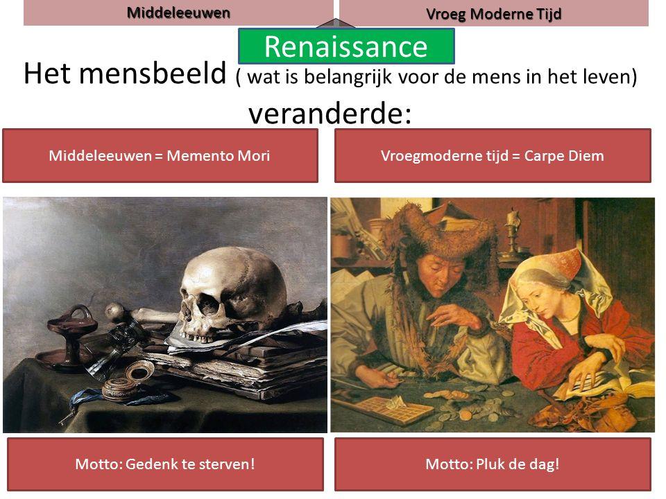 Het mensbeeld ( wat is belangrijk voor de mens in het leven) veranderde: Middeleeuwen = Memento MoriVroegmoderne tijd = Carpe Diem Motto: Gedenk te sterven!Motto: Pluk de dag.