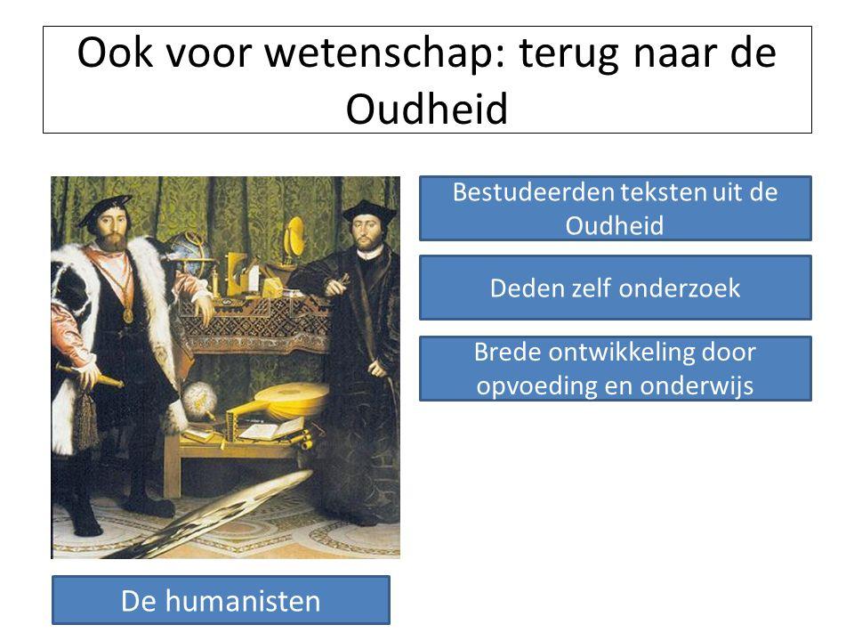 Ook voor wetenschap: terug naar de Oudheid De humanisten Bestudeerden teksten uit de Oudheid Deden zelf onderzoek Brede ontwikkeling door opvoeding en onderwijs