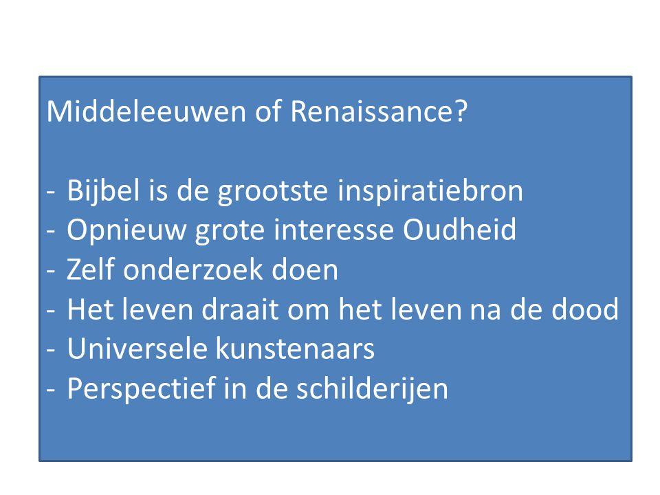 Middeleeuwen of Renaissance? -Bijbel is de grootste inspiratiebron -Opnieuw grote interesse Oudheid -Zelf onderzoek doen -Het leven draait om het leve