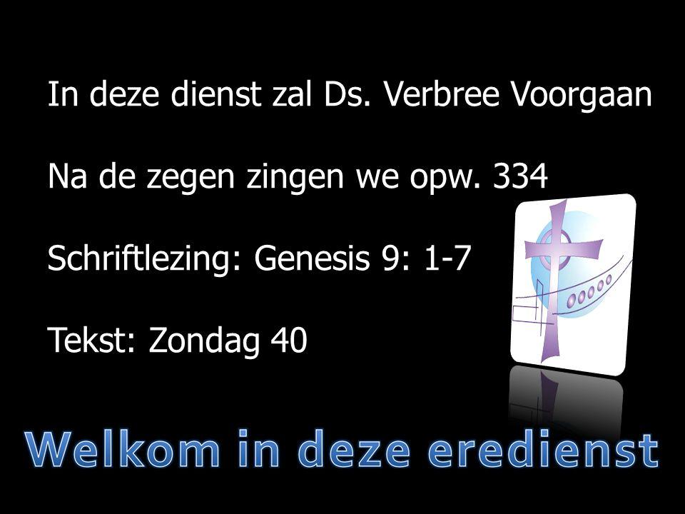 In deze dienst zal Ds. Verbree Voorgaan Na de zegen zingen we opw. 334 Schriftlezing: Genesis 9: 1-7 Tekst: Zondag 40