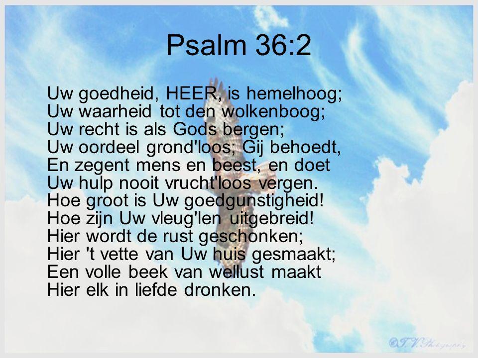 Psalm 36:2 Uw goedheid, HEER, is hemelhoog; Uw waarheid tot den wolkenboog; Uw recht is als Gods bergen; Uw oordeel grond loos; Gij behoedt, En zegent mens en beest, en doet Uw hulp nooit vrucht loos vergen.