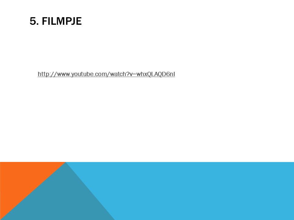 5. FILMPJE http://www.youtube.com/watch v=whxQLAQD6nI