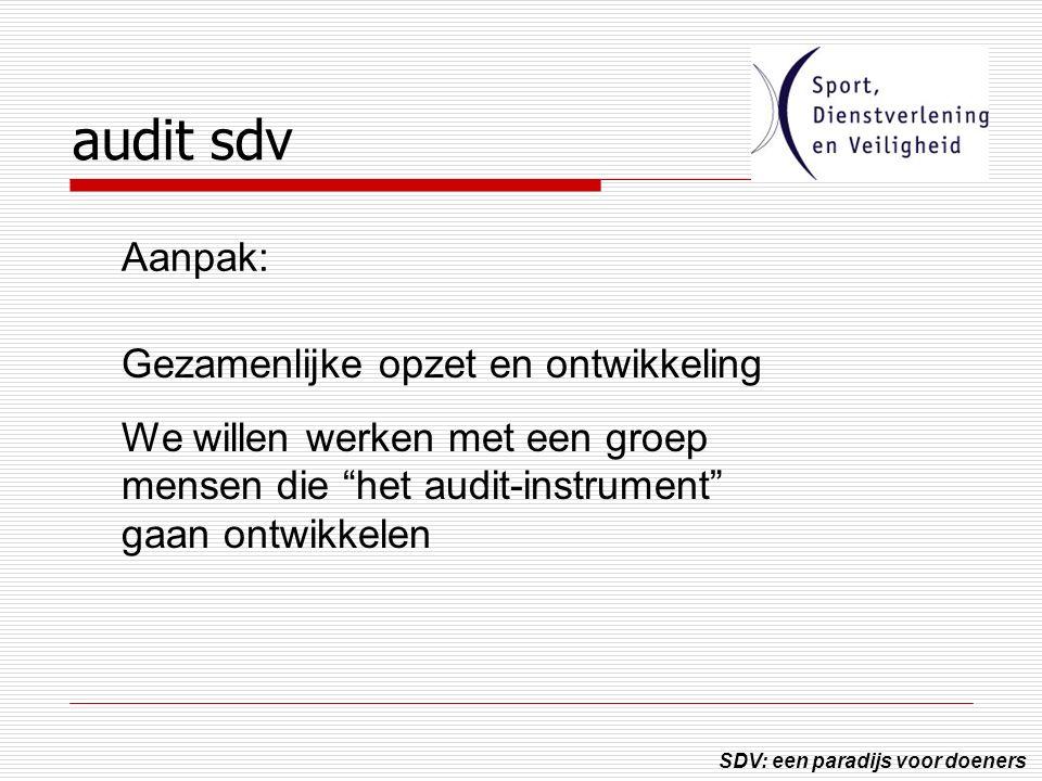 SDV: een paradijs voor doeners audit sdv Gezamenlijke opzet en ontwikkeling We willen werken met een groep mensen die het audit-instrument gaan ontwikkelen Aanpak:
