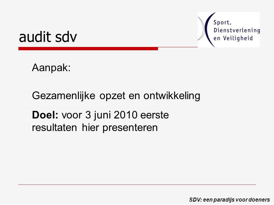 SDV: een paradijs voor doeners audit sdv Gezamenlijke opzet en ontwikkeling Doel: voor 3 juni 2010 eerste resultaten hier presenteren Aanpak: