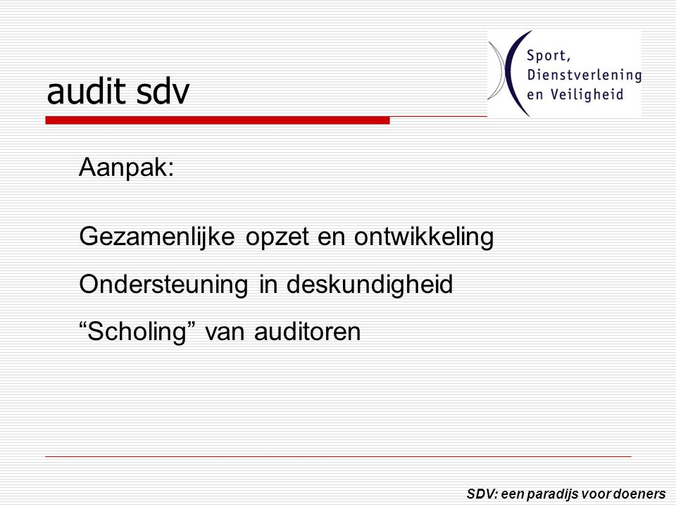 SDV: een paradijs voor doeners audit sdv Gezamenlijke opzet en ontwikkeling Ondersteuning in deskundigheid Scholing van auditoren Aanpak: