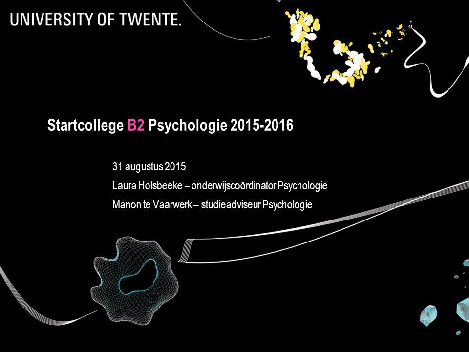 Startcollege B2 Psychologie 2015-2016 31 augustus 2015 Laura Holsbeeke – onderwijscoördinator Psychologie Manon te Vaarwerk – studieadviseur Psycholog
