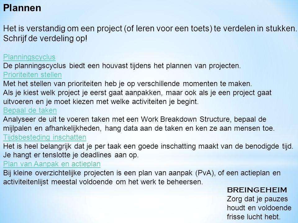 Plannen Het is verstandig om een project (of leren voor een toets) te verdelen in stukken. Schrijf de verdeling op! Planningscyclus De planningscyclus