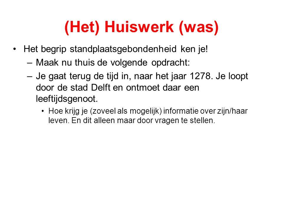 (Het) Huiswerk (was) Het begrip standplaatsgebondenheid ken je! –Maak nu thuis de volgende opdracht: –Je gaat terug de tijd in, naar het jaar 1278. Je