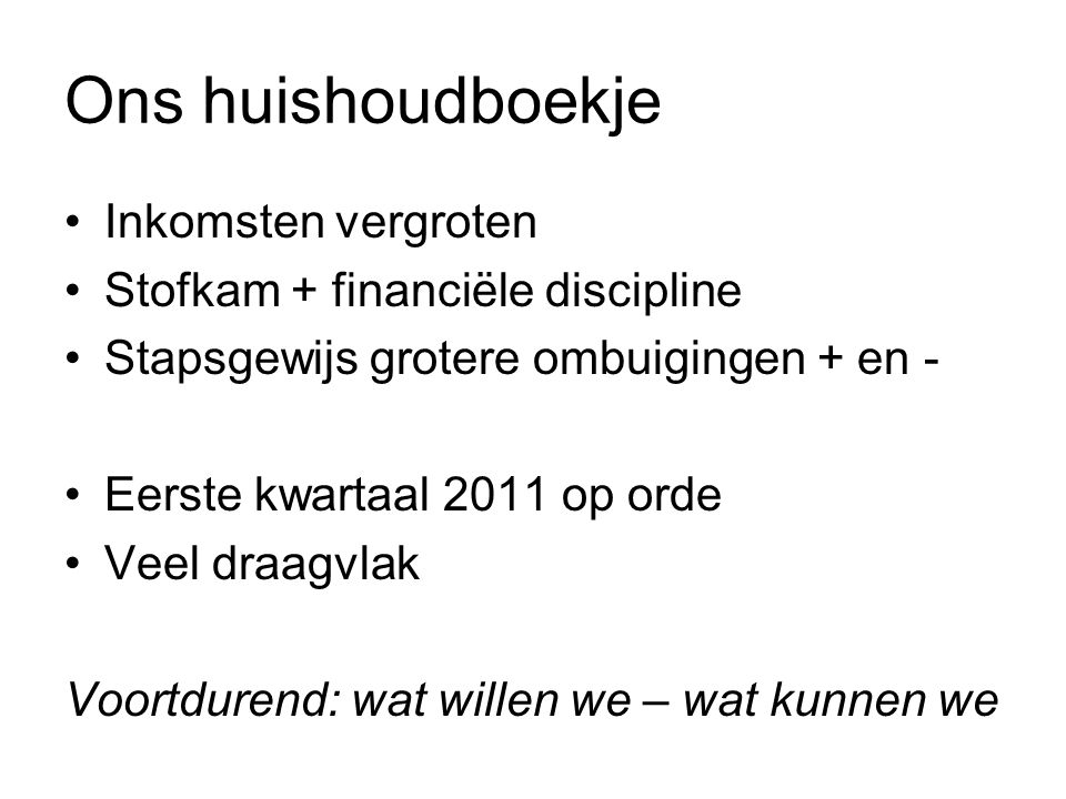 Ons huishoudboekje Inkomsten vergroten Stofkam + financiële discipline Stapsgewijs grotere ombuigingen + en - Eerste kwartaal 2011 op orde Veel draagvlak Voortdurend: wat willen we – wat kunnen we