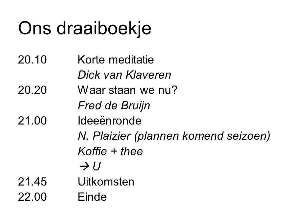Ons draaiboekje 20.10Korte meditatie Dick van Klaveren 20.20Waar staan we nu? Fred de Bruijn 21.00Ideeënronde N. Plaizier (plannen komend seizoen) Kof