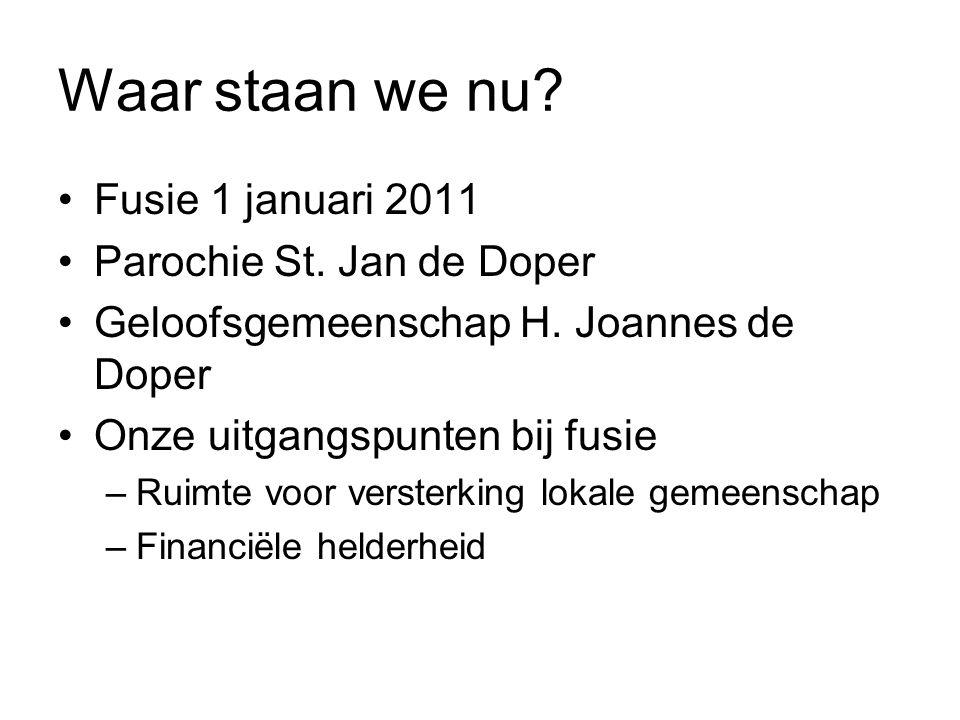 Waar staan we nu? Fusie 1 januari 2011 Parochie St. Jan de Doper Geloofsgemeenschap H. Joannes de Doper Onze uitgangspunten bij fusie –Ruimte voor ver