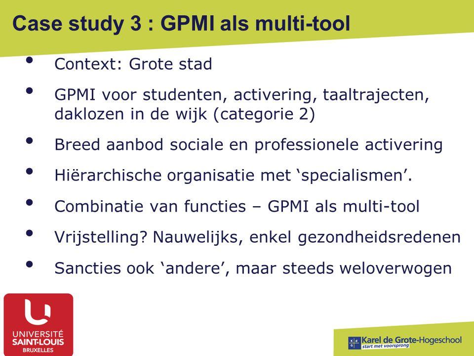Case study 3 : GPMI als multi-tool Context: Grote stad GPMI voor studenten, activering, taaltrajecten, daklozen in de wijk (categorie 2) Breed aanbod sociale en professionele activering Hiërarchische organisatie met 'specialismen'.