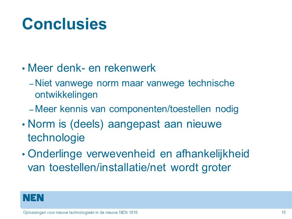 Conclusies Meer denk- en rekenwerk – Niet vanwege norm maar vanwege technische ontwikkelingen – Meer kennis van componenten/toestellen nodig Norm is (