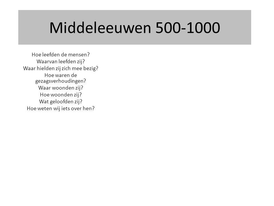 Middeleeuwen 500-1000 Hoe leefden de mensen? Waarvan leefden zij? Waar hielden zij zich mee bezig? Hoe waren de gezagsverhoudingen? Waar woonden zij?