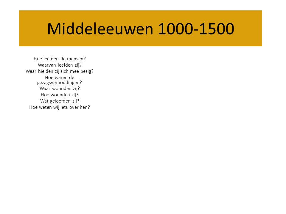 Middeleeuwen 1000-1500 Hoe leefden de mensen? Waarvan leefden zij? Waar hielden zij zich mee bezig? Hoe waren de gezagsverhoudingen? Waar woonden zij?